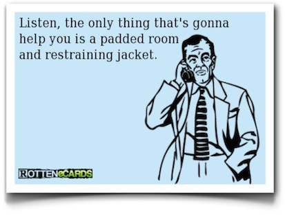 Listen, the only thing that's gonna help you is a padded room and restraining jacket - Rotten eCards