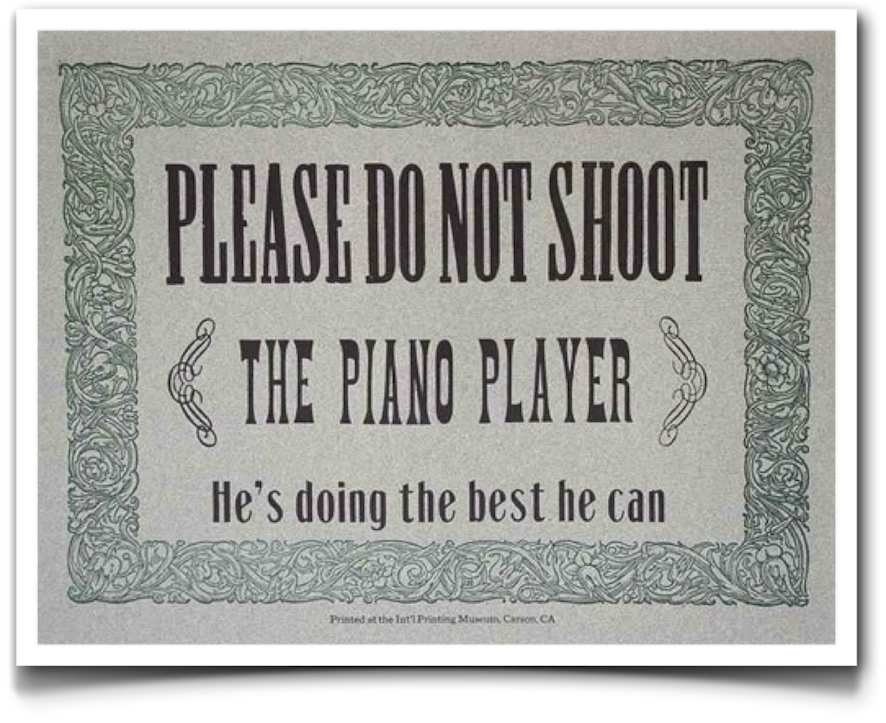 Please do not shoot the piano player