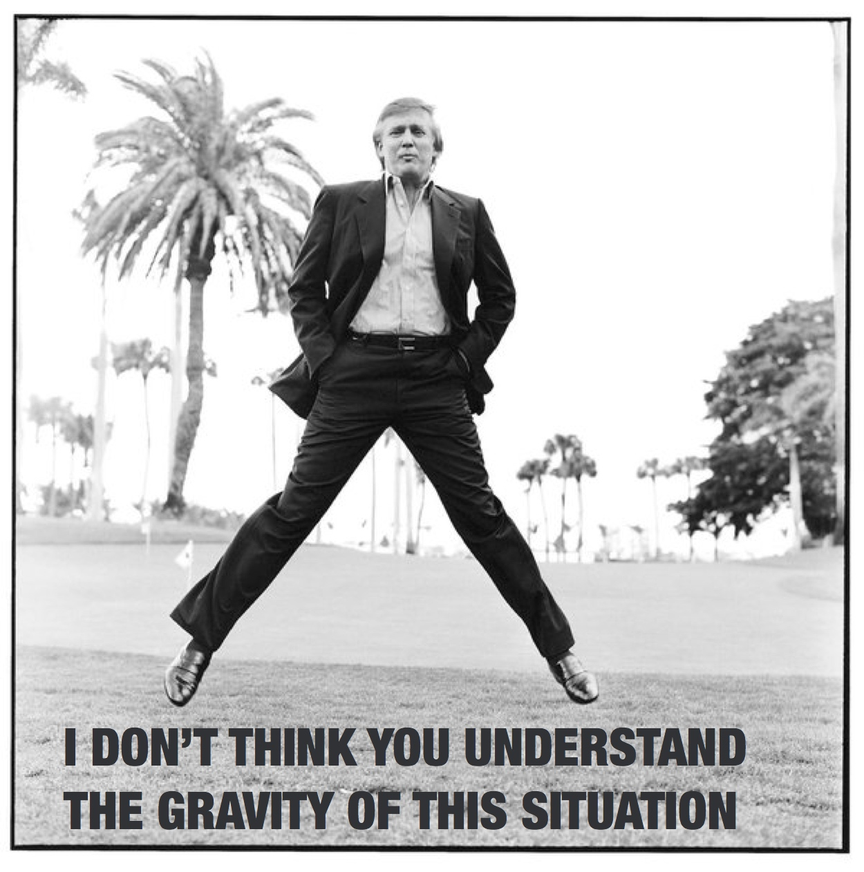 I don't think you understand the gravity of this situation - Donald Trump